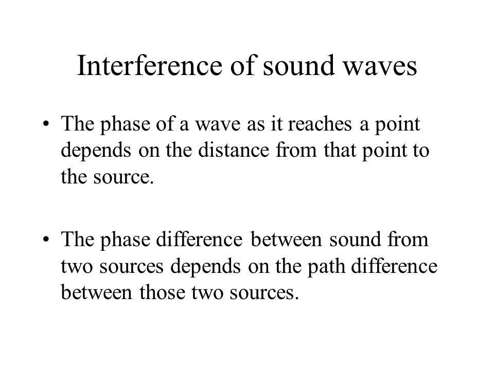 Interference of sound waves The phase of a wave as it reaches a point depends on the distance from that point to the source.