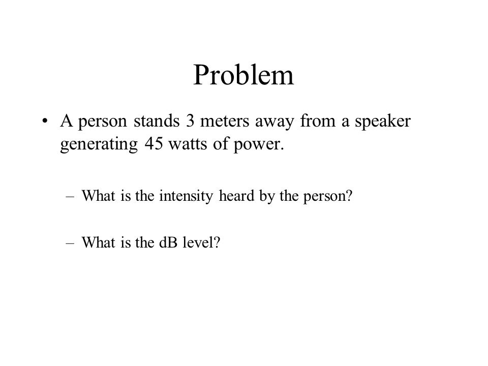 Problem A person stands 3 meters away from a speaker generating 45 watts of power.