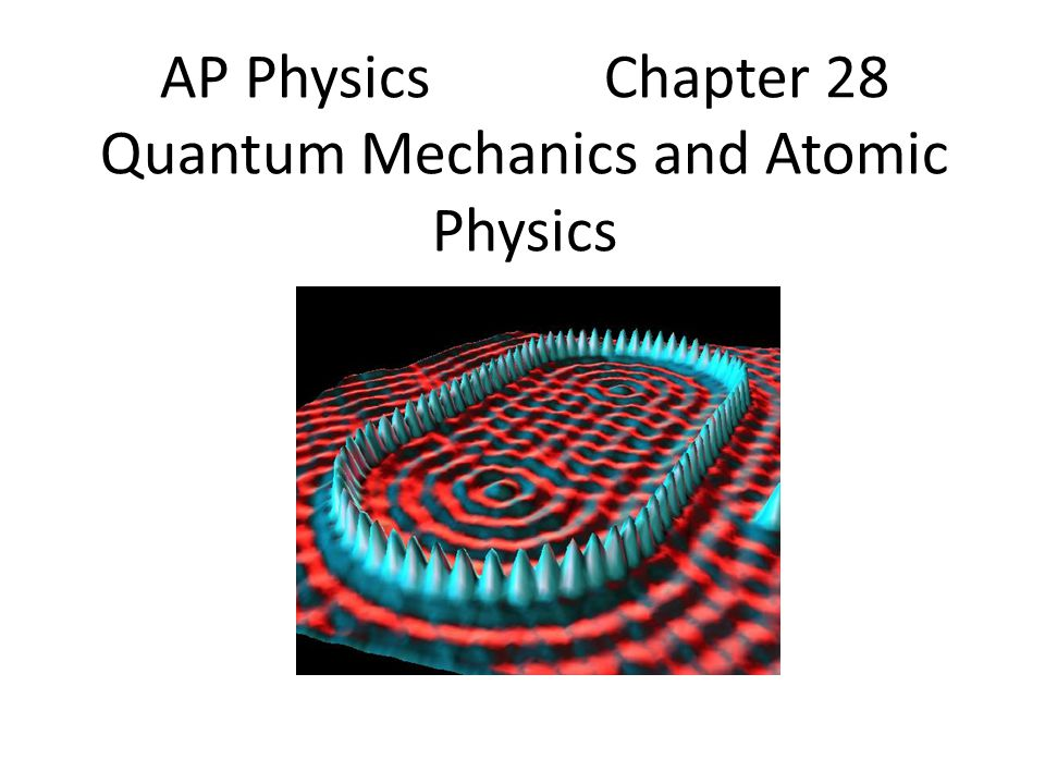Chapter 28: Quantum Mechanics and Atomic Physics 28.1Quantization: Planck's Hypothesis 28.2-5Omitted