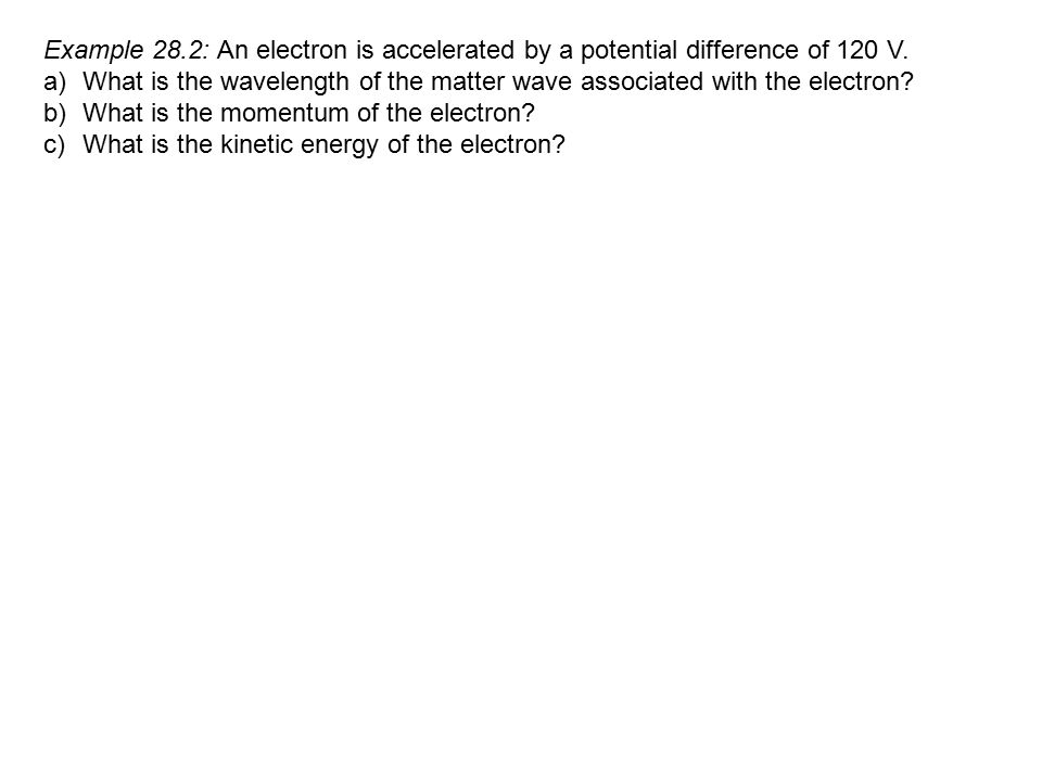 Example 28.2: An electron is accelerated by a potential difference of 120 V. a)What is the wavelength of the matter wave associated with the electron?