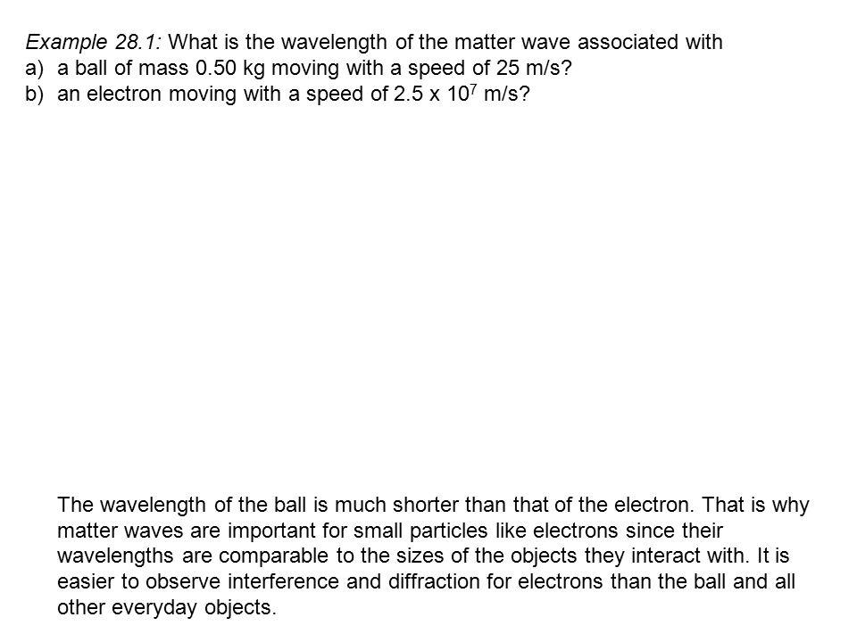 Problem Solving Hint: Accelerating an Electron Through a Potential Difference, V Since p = mv and KE = ½ mv2, KE = p 2 2m By energy conservation, KE = U E = qV = eV So, p 2 = eVor p =  2meV 2m For these conditions, the de Broglie wavelength is = h = h = h 2 ___ p  2meV 2meV Substitute in the numbers for h, e, and m: = 1.50 x 10 -9 m V = 1.50 nm where V is in volts.