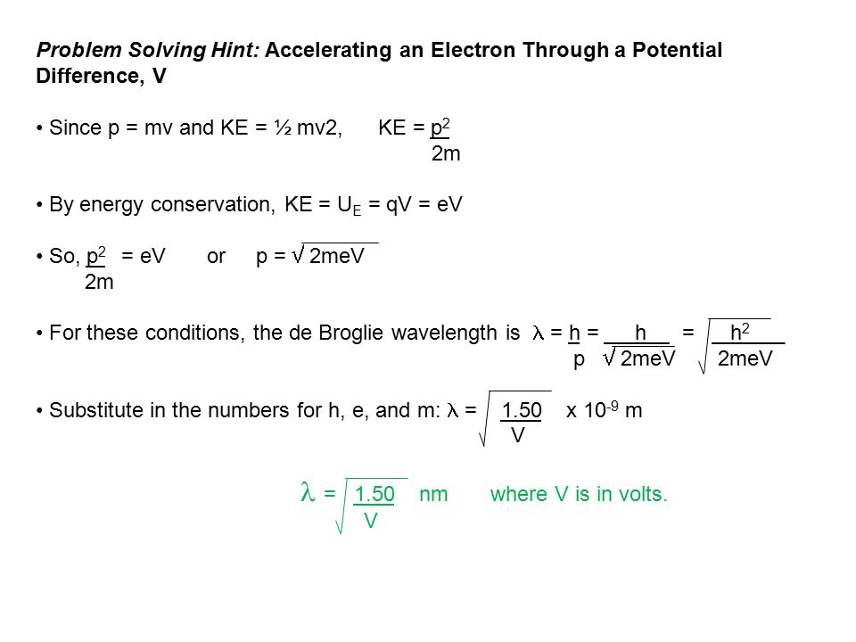 Problem Solving Hint: Accelerating an Electron Through a Potential Difference, V Since p = mv and KE = ½ mv2, KE = p 2 2m By energy conservation, KE =