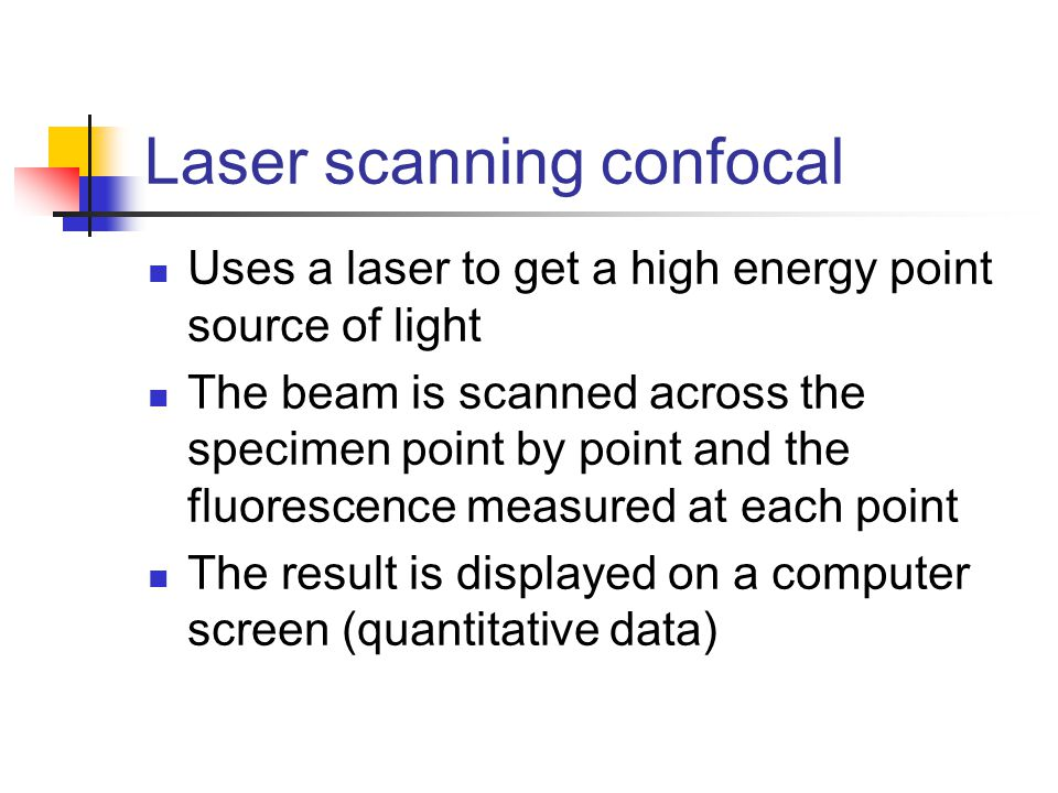 Laser scanning confocal Uses a laser to get a high energy point source of light The beam is scanned across the specimen point by point and the fluorescence measured at each point The result is displayed on a computer screen (quantitative data)
