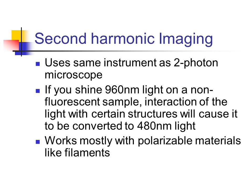 Second harmonic Imaging Uses same instrument as 2-photon microscope If you shine 960nm light on a non- fluorescent sample, interaction of the light with certain structures will cause it to be converted to 480nm light Works mostly with polarizable materials like filaments