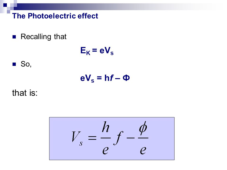 The Photoelectric effect Recalling that E K = eV s So, eV s = hf – Ф that is:
