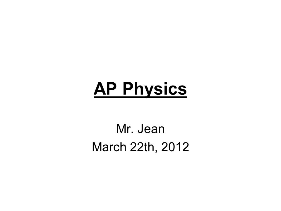 AP Physics Mr. Jean March 22th, 2012