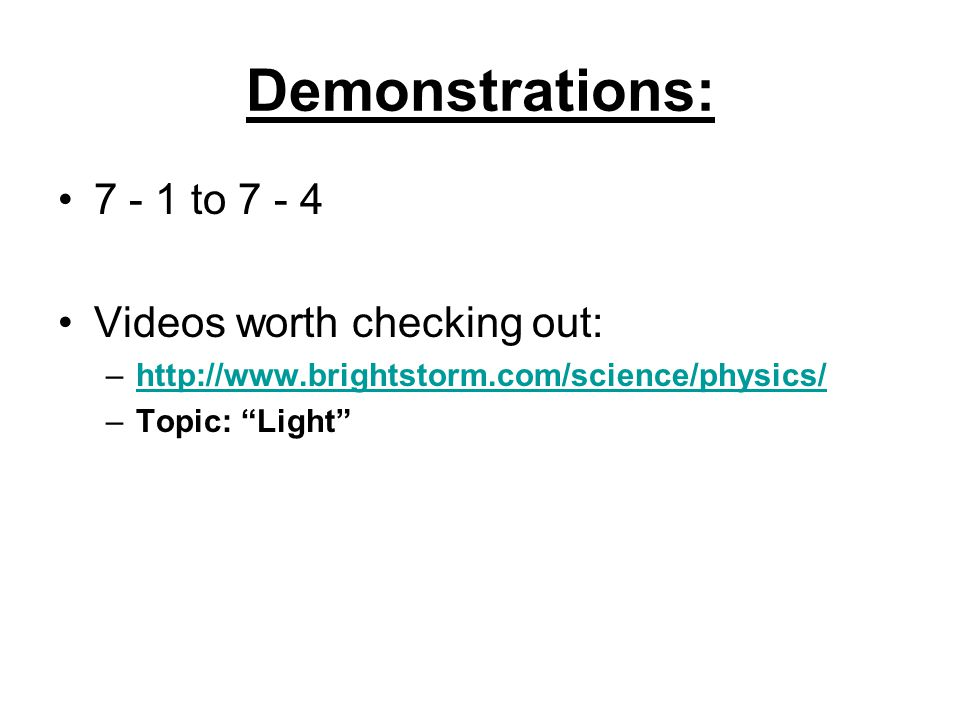 Demonstrations: 7 - 1 to 7 - 4 Videos worth checking out: –http://www.brightstorm.com/science/physics/http://www.brightstorm.com/science/physics/ –Topic: Light