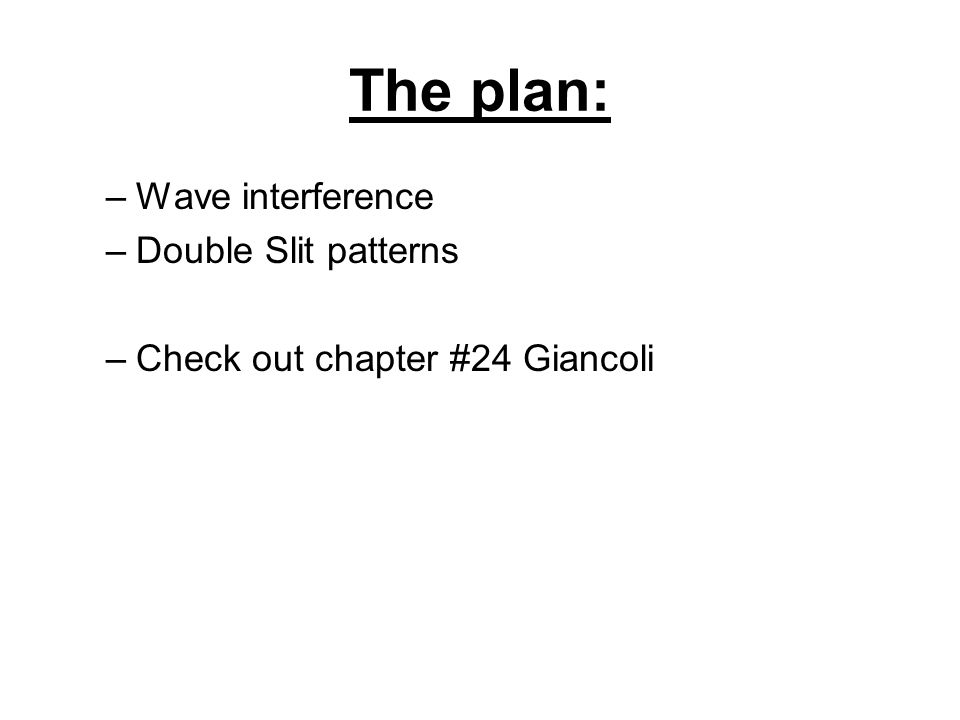 The plan: –Wave interference –Double Slit patterns –Check out chapter #24 Giancoli
