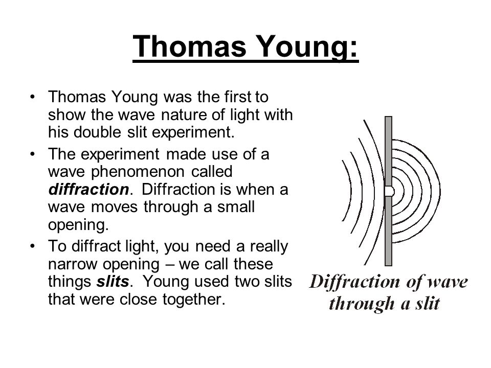 Thomas Young: Thomas Young was the first to show the wave nature of light with his double slit experiment.