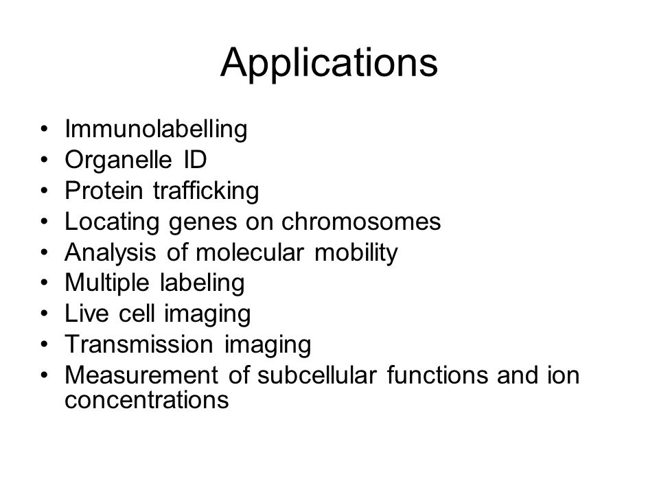 Applications Immunolabelling Organelle ID Protein trafficking Locating genes on chromosomes Analysis of molecular mobility Multiple labeling Live cell imaging Transmission imaging Measurement of subcellular functions and ion concentrations