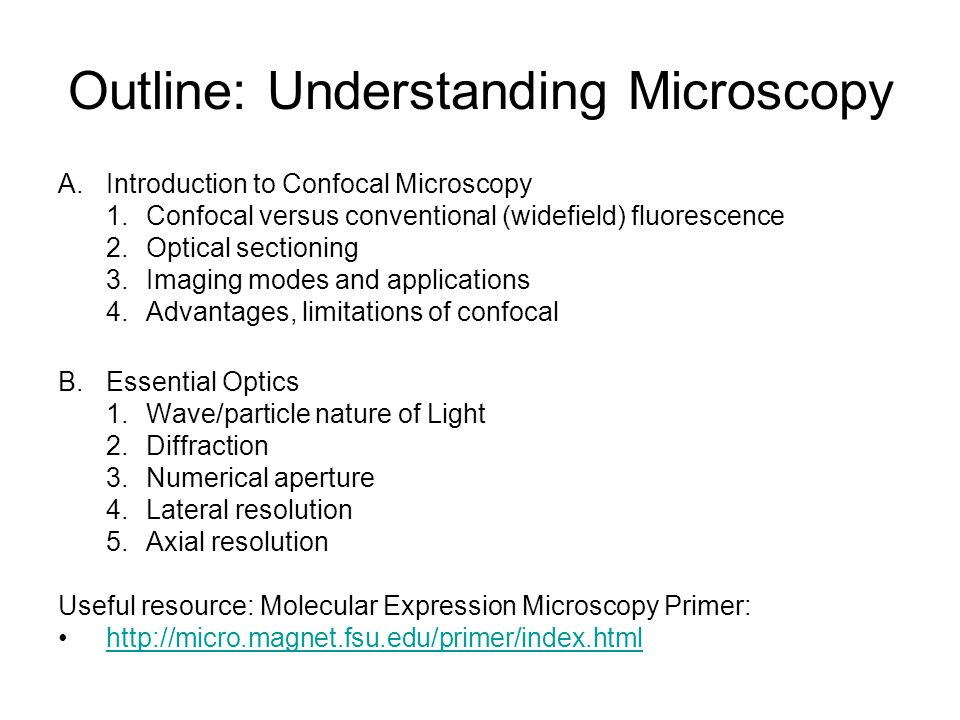Outline: Understanding Microscopy A.Introduction to Confocal Microscopy 1.Confocal versus conventional (widefield) fluorescence 2.Optical sectioning 3.Imaging modes and applications 4.Advantages, limitations of confocal B.Essential Optics 1.Wave/particle nature of Light 2.Diffraction 3.Numerical aperture 4.Lateral resolution 5.Axial resolution Useful resource: Molecular Expression Microscopy Primer: http://micro.magnet.fsu.edu/primer/index.html