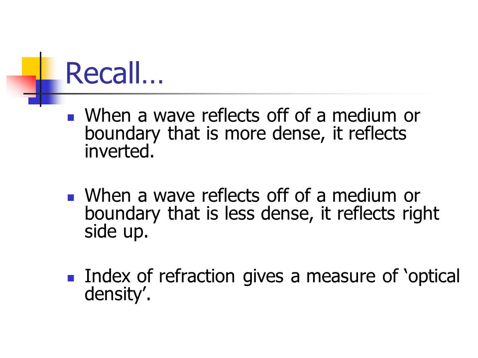 Recall… When a wave reflects off of a medium or boundary that is more dense, it reflects inverted.
