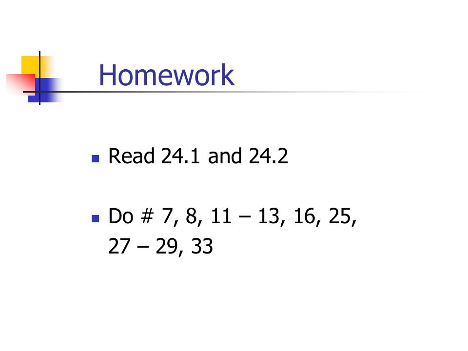 Homework Read 24.1 and 24.2 Do # 7, 8, 11 – 13, 16, 25, 27 – 29, 33
