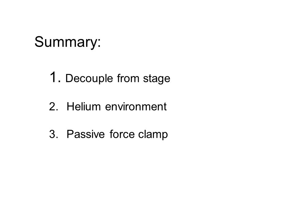 Summary: 1. Decouple from stage 2. Helium environment 3. Passive force clamp