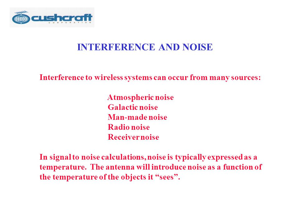 INTERFERENCE AND NOISE Interference to wireless systems can occur from many sources: Atmospheric noise Galactic noise Man-made noise Radio noise Recei