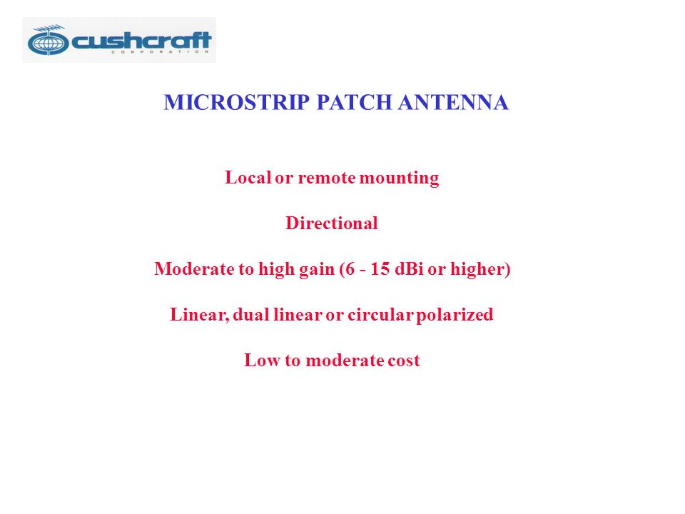 MICROSTRIP PATCH ANTENNA Local or remote mounting Directional Moderate to high gain (6 - 15 dBi or higher) Linear, dual linear or circular polarized Low to moderate cost