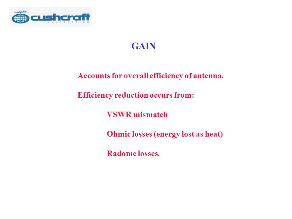 GAIN Accounts for overall efficiency of antenna. Efficiency reduction occurs from: VSWR mismatch Ohmic losses (energy lost as heat) Radome losses.