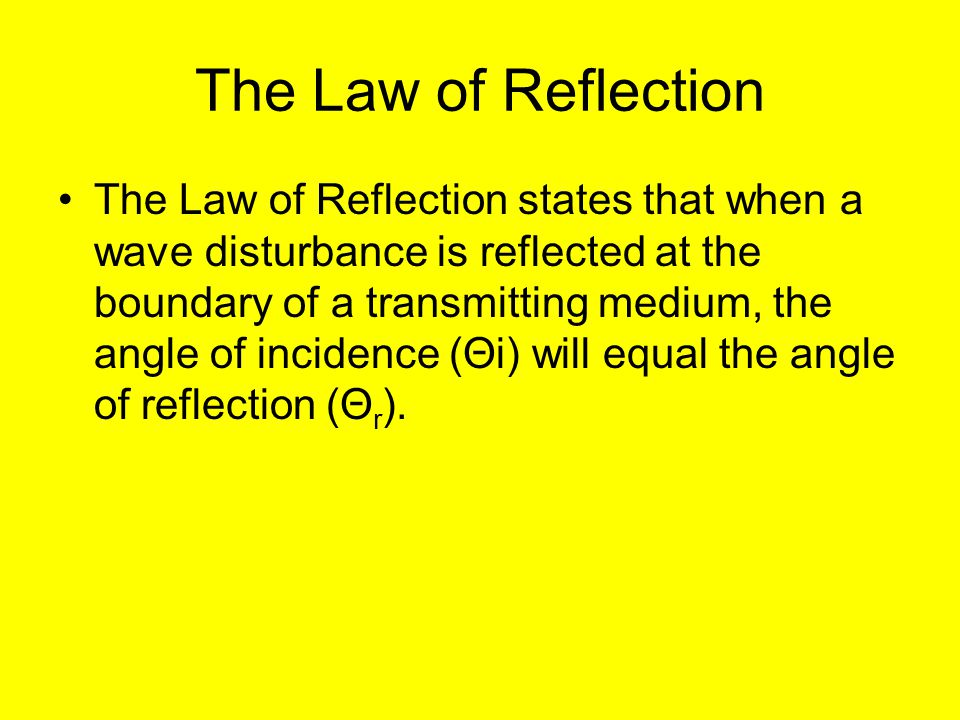 The Law of Reflection The Law of Reflection states that when a wave disturbance is reflected at the boundary of a transmitting medium, the angle of incidence (Θi) will equal the angle of reflection (Θ r ).
