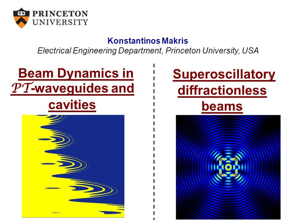 Beam Dynamics in PT -waveguides and cavities Konstantinos Makris Electrical Engineering Department, Princeton University, USA Superoscillatory diffrac