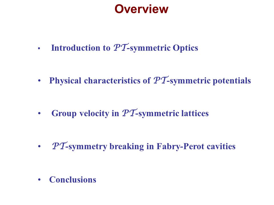 Overview Introduction to PT -symmetric Optics Physical characteristics of PT -symmetric potentials Group velocity in PT -symmetric lattices PT -symmet