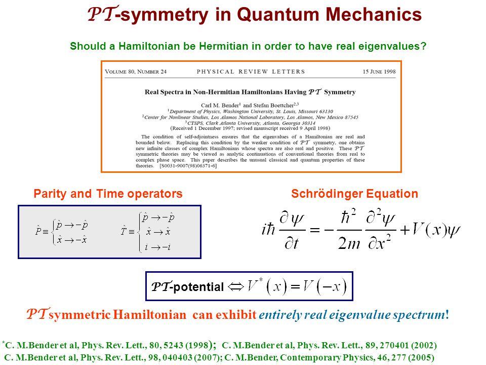 PT -symmetry in Quantum Mechanics Parity and Time operators PT symmetric Hamiltonian can exhibit entirely real eigenvalue spectrum! Should a Hamiltoni