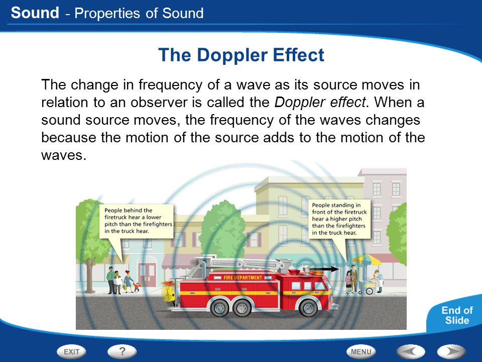 Sound - Properties of Sound The Doppler Effect The change in frequency of a wave as its source moves in relation to an observer is called the Doppler