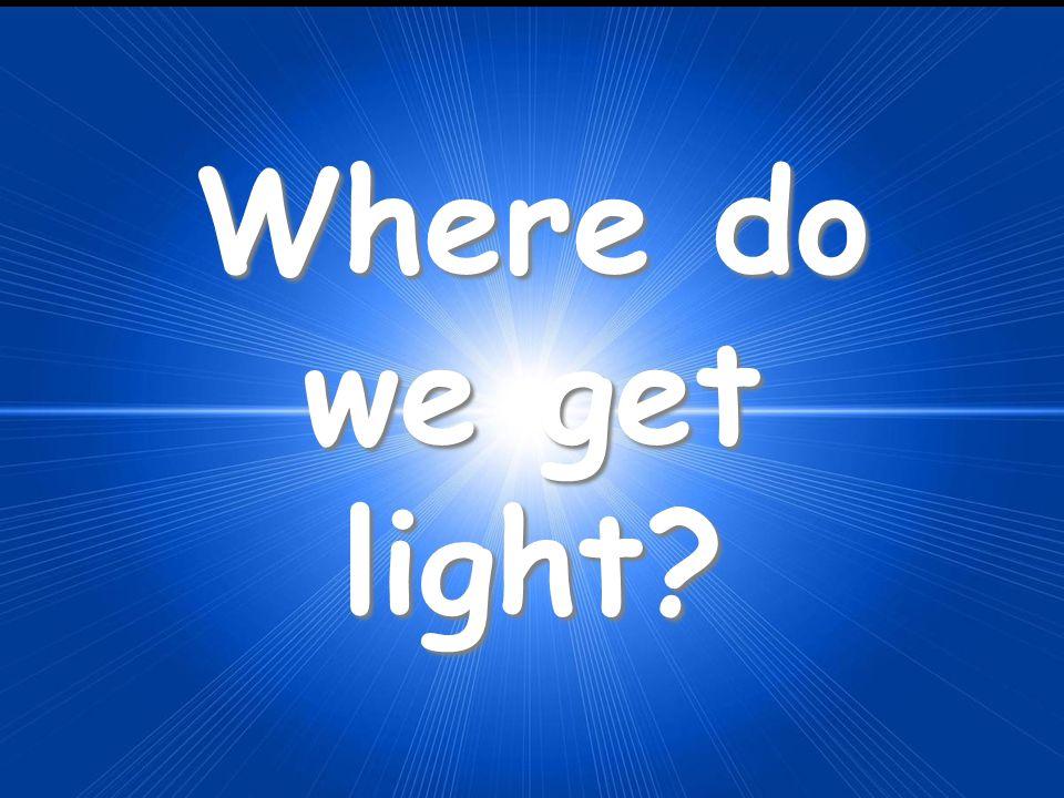 Where do we get light?
