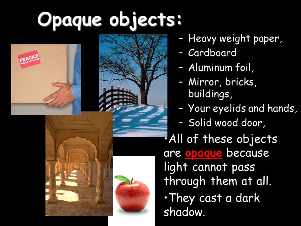 Opaque objects: –Heavy weight paper, –Cardboard –Aluminum foil, –Mirror, bricks, buildings, –Your eyelids and hands, –Solid wood door, All of these ob