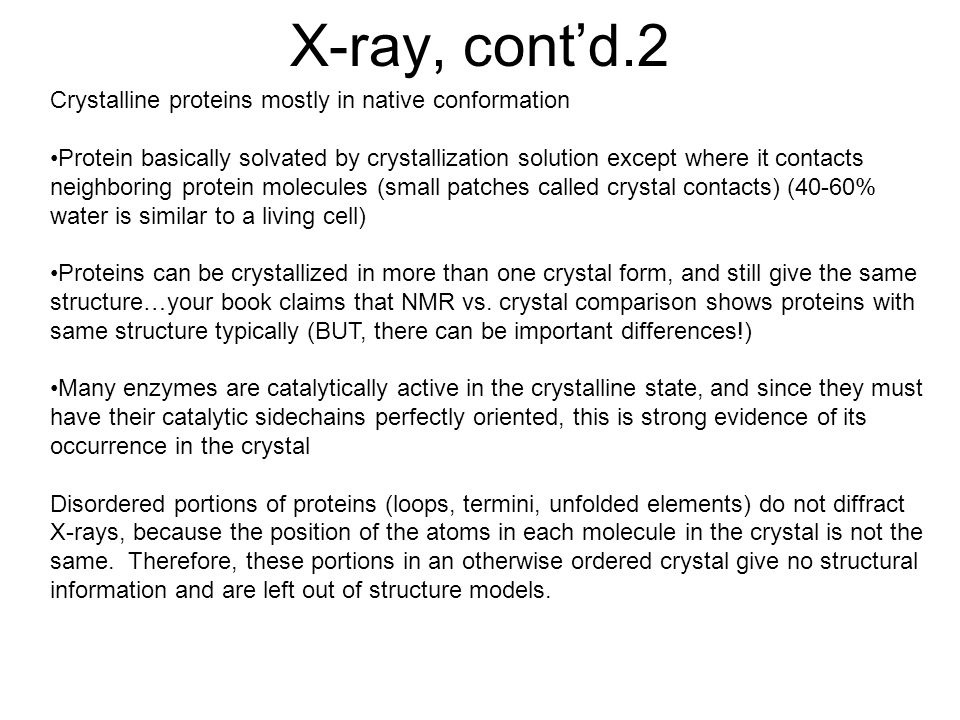 X-ray, cont'd.2 Crystalline proteins mostly in native conformation Protein basically solvated by crystallization solution except where it contacts neighboring protein molecules (small patches called crystal contacts) (40-60% water is similar to a living cell) Proteins can be crystallized in more than one crystal form, and still give the same structure…your book claims that NMR vs.