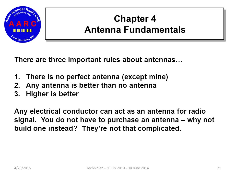 Chapter 4 Antenna Fundamentals 4/29/201521Technician -- 1 July 2010 - 30 June 2014 There are three important rules about antennas… 1.There is no perfect antenna (except mine) 2.Any antenna is better than no antenna 3.Higher is better Any electrical conductor can act as an antenna for radio signal.