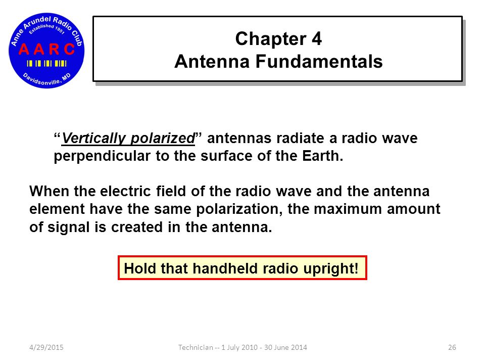 Chapter 4 Antenna Fundamentals 4/29/201526Technician -- 1 July 2010 - 30 June 2014 Vertically polarized antennas radiate a radio wave perpendicular to the surface of the Earth.