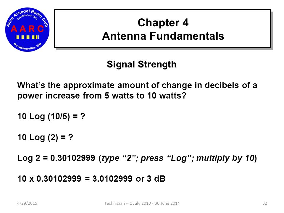 Chapter 4 Antenna Fundamentals 4/29/201532Technician -- 1 July 2010 - 30 June 2014 Signal Strength What's the approximate amount of change in decibels of a power increase from 5 watts to 10 watts.