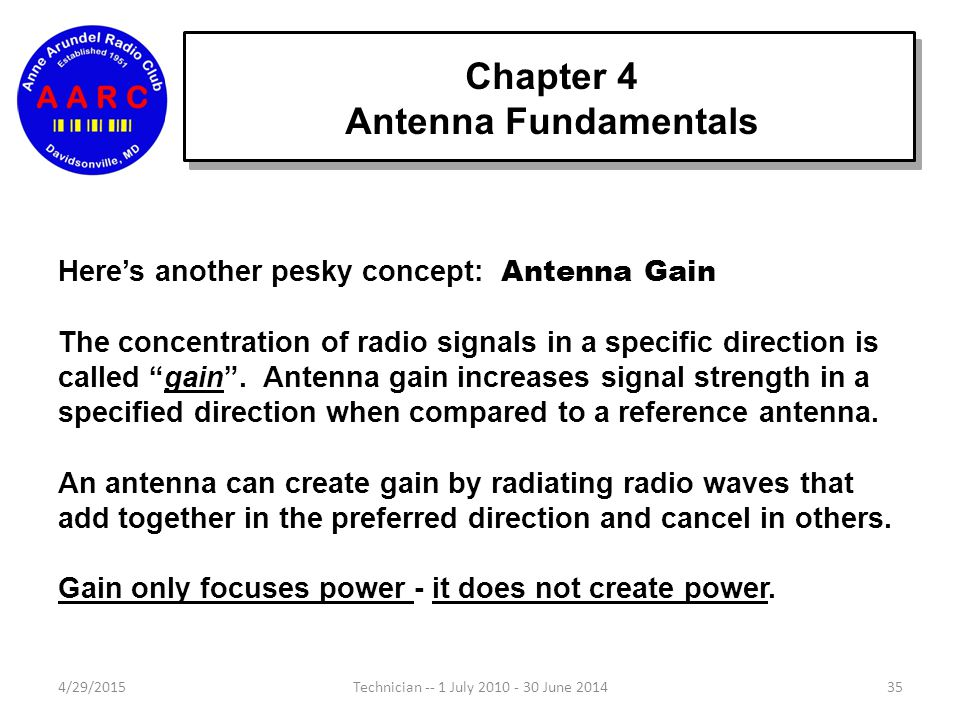 Chapter 4 Antenna Fundamentals 4/29/201535Technician -- 1 July 2010 - 30 June 2014 Here's another pesky concept: Antenna Gain The concentration of radio signals in a specific direction is called gain .