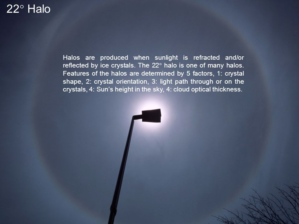 22  Halo Halos are produced when sunlight is refracted and/or reflected by ice crystals.