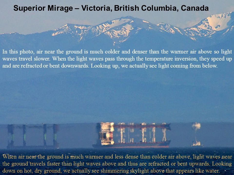 Superior Mirage – Victoria, British Columbia, Canada In this photo, air near the ground is much colder and denser than the warmer air above so light w