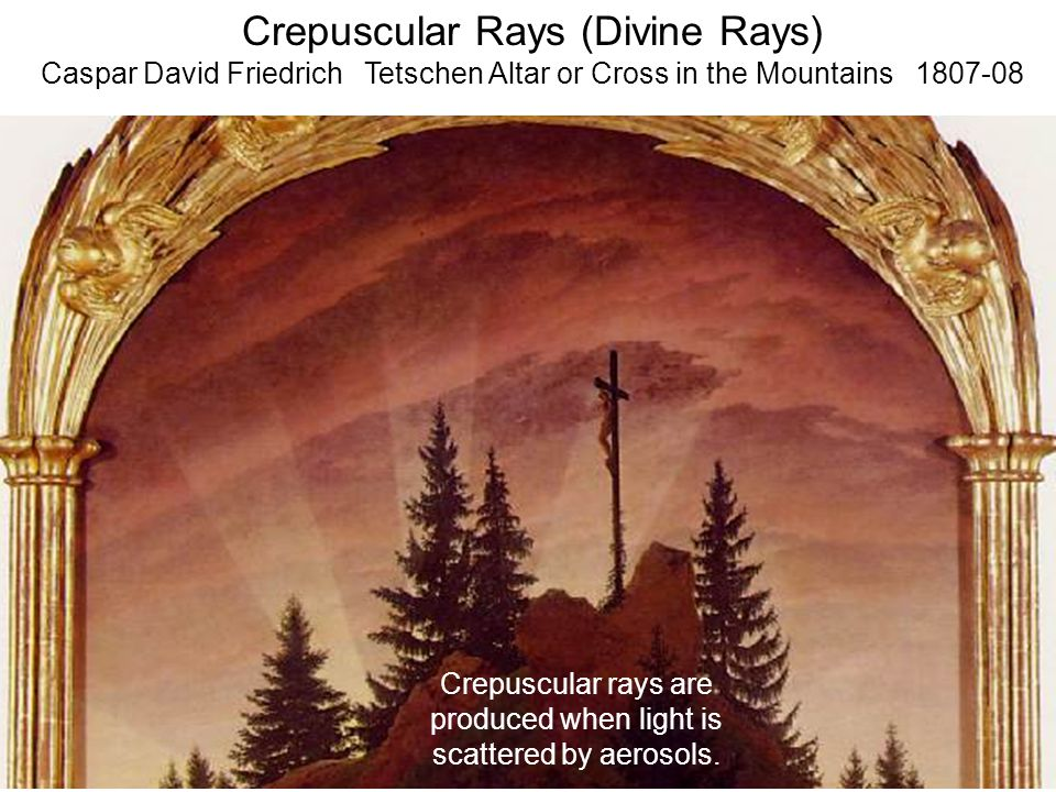Crepuscular Rays (Divine Rays) Caspar David Friedrich Tetschen Altar or Cross in the Mountains 1807-08 Crepuscular rays are produced when light is sca