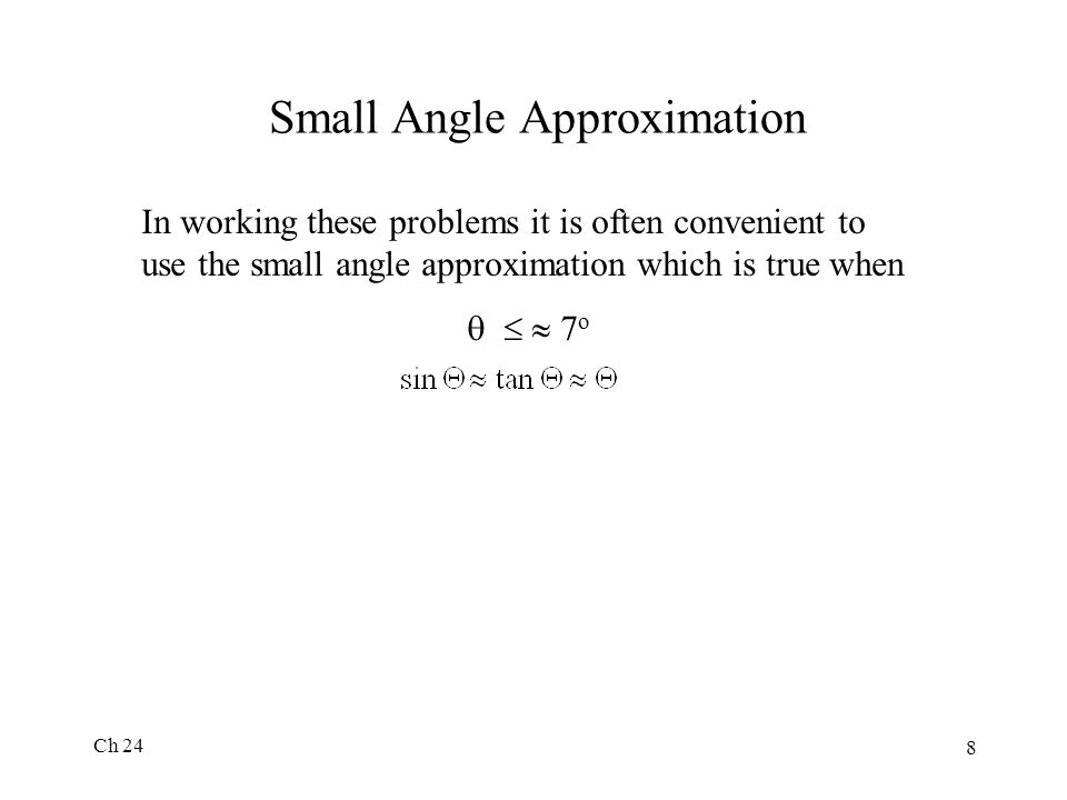 Ch 24 8 Small Angle Approximation In working these problems it is often convenient to use the small angle approximation which is true when    7 o