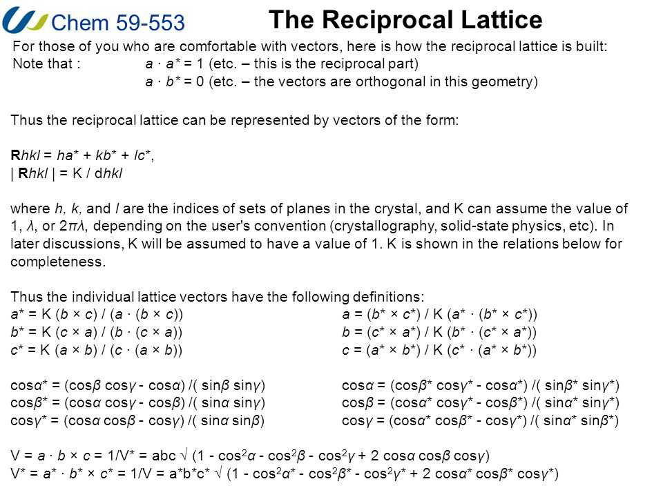 Chem 59-553 The Reciprocal Lattice For those of you who are comfortable with vectors, here is how the reciprocal lattice is built: Note that :a · a* =