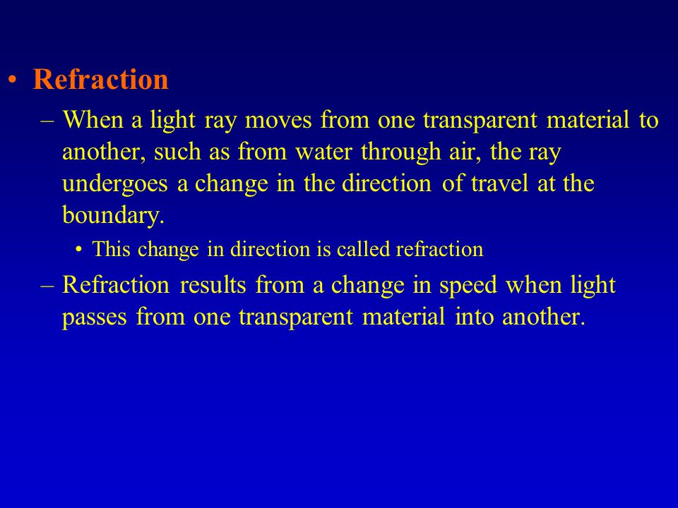 Refraction –When a light ray moves from one transparent material to another, such as from water through air, the ray undergoes a change in the directi