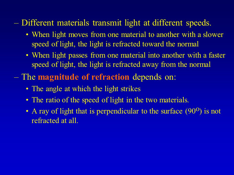 –Different materials transmit light at different speeds. When light moves from one material to another with a slower speed of light, the light is refr