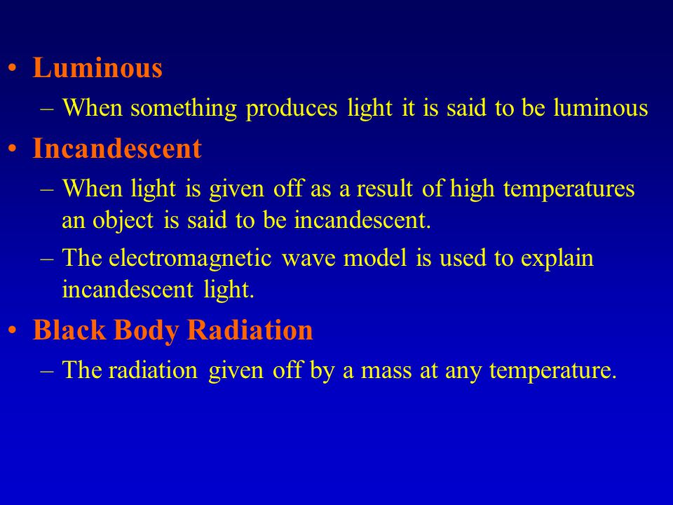 Luminous –When something produces light it is said to be luminous Incandescent –When light is given off as a result of high temperatures an object is