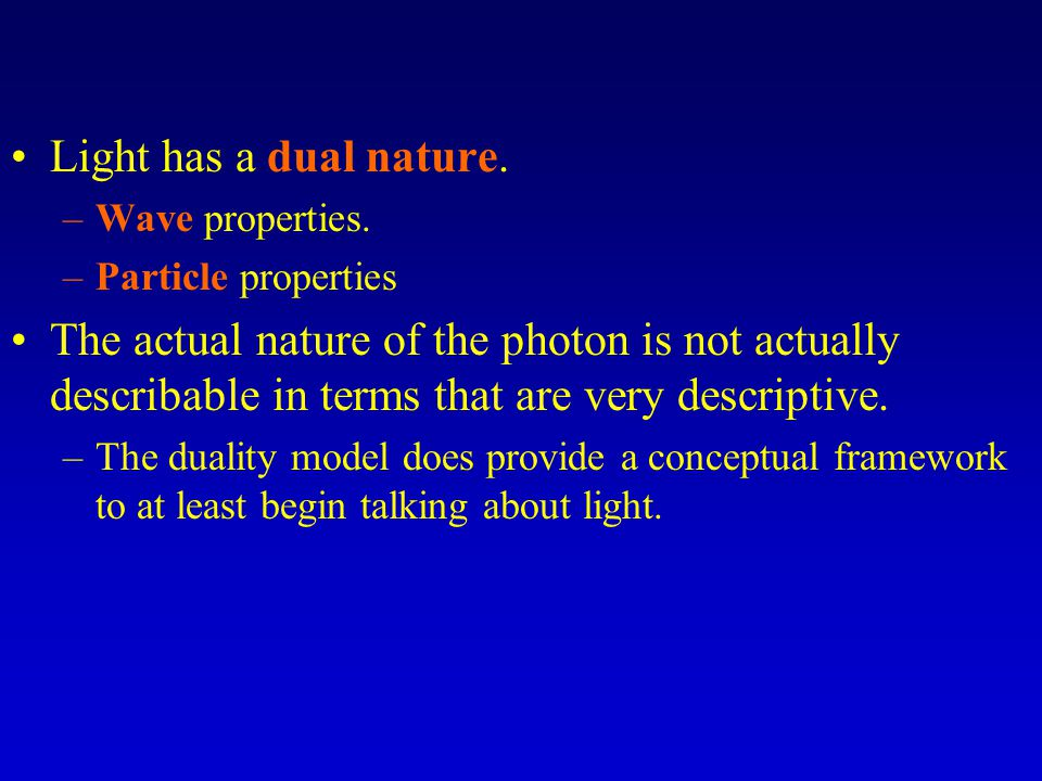 Light has a dual nature. –Wave properties. –Particle properties The actual nature of the photon is not actually describable in terms that are very des