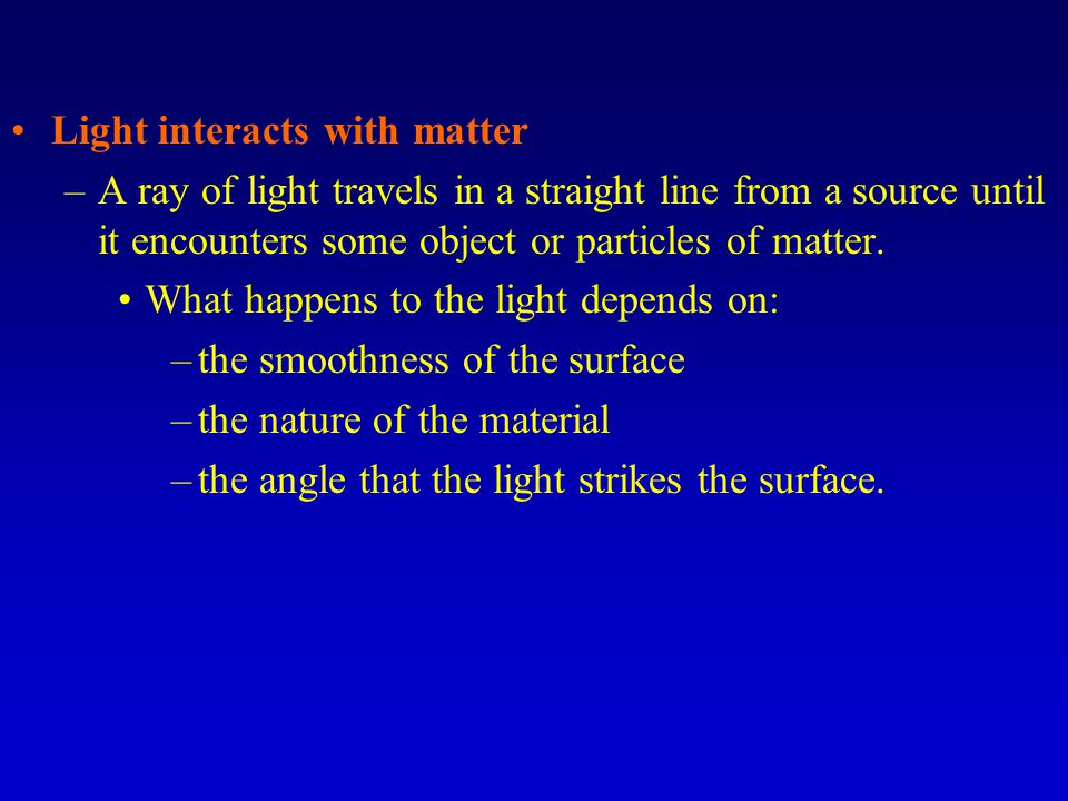 Light interacts with matter –A ray of light travels in a straight line from a source until it encounters some object or particles of matter. What happ