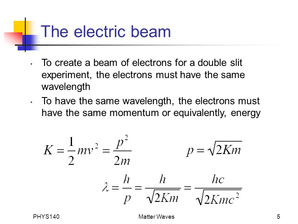 PHYS140Matter Waves5 The electric beam To create a beam of electrons for a double slit experiment, the electrons must have the same wavelength To have the same wavelength, the electrons must have the same momentum or equivalently, energy