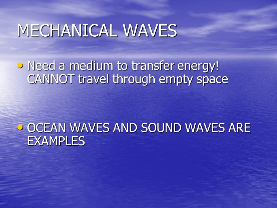 MECHANICAL WAVES Need a medium to transfer energy.