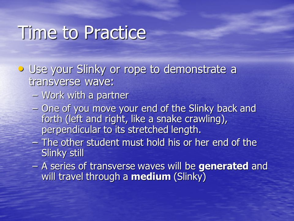 Time to Practice Use your Slinky or rope to demonstrate a transverse wave: Use your Slinky or rope to demonstrate a transverse wave: –Work with a partner –One of you move your end of the Slinky back and forth (left and right, like a snake crawling), perpendicular to its stretched length.