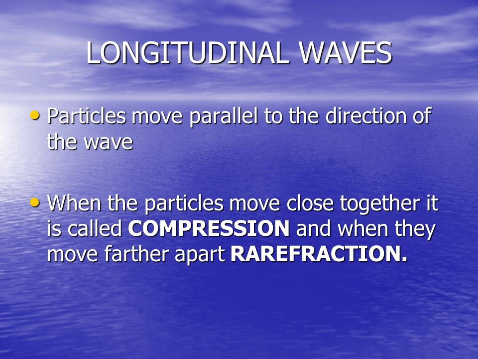 LONGITUDINAL WAVES Particles move parallel to the direction of the wave Particles move parallel to the direction of the wave When the particles move close together it is called COMPRESSION and when they move farther apart RAREFRACTION.