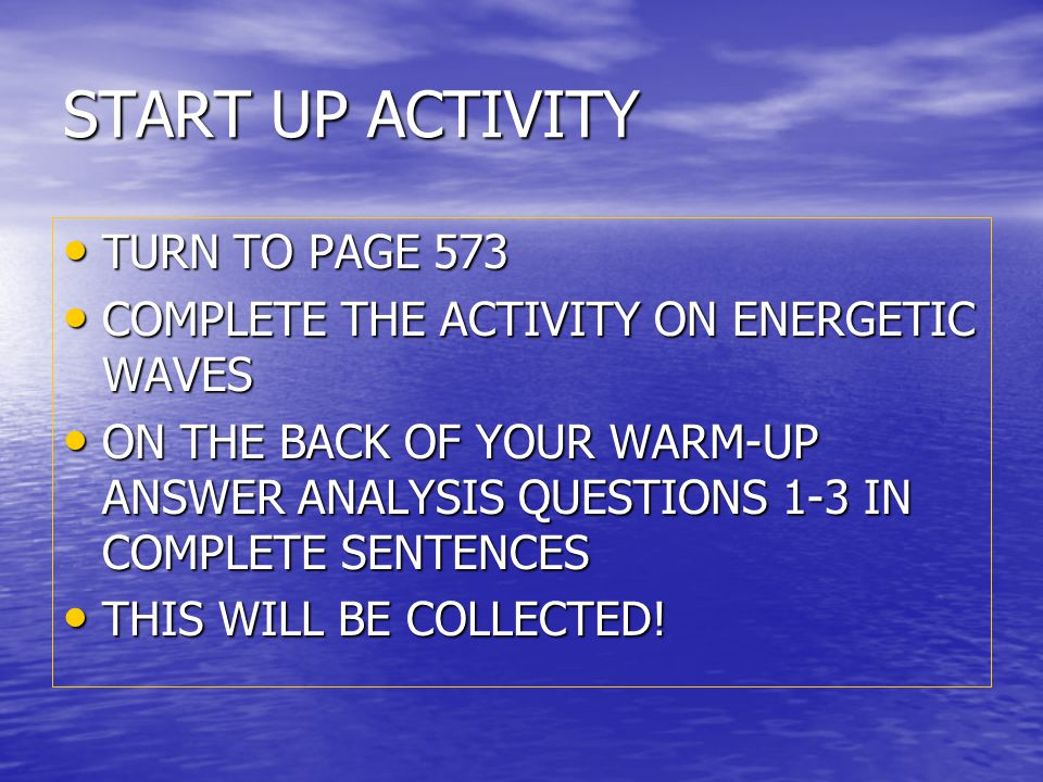 START UP ACTIVITY TURN TO PAGE 573 TURN TO PAGE 573 COMPLETE THE ACTIVITY ON ENERGETIC WAVES COMPLETE THE ACTIVITY ON ENERGETIC WAVES ON THE BACK OF YOUR WARM-UP ANSWER ANALYSIS QUESTIONS 1-3 IN COMPLETE SENTENCES ON THE BACK OF YOUR WARM-UP ANSWER ANALYSIS QUESTIONS 1-3 IN COMPLETE SENTENCES THIS WILL BE COLLECTED.