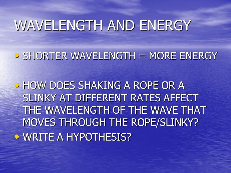 WAVELENGTH AND ENERGY SHORTER WAVELENGTH = MORE ENERGY SHORTER WAVELENGTH = MORE ENERGY HOW DOES SHAKING A ROPE OR A SLINKY AT DIFFERENT RATES AFFECT THE WAVELENGTH OF THE WAVE THAT MOVES THROUGH THE ROPE/SLINKY.