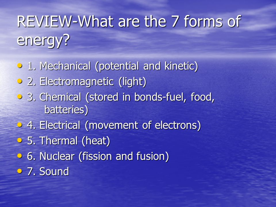 REVIEW-What are the 7 forms of energy.1. Mechanical (potential and kinetic) 1.